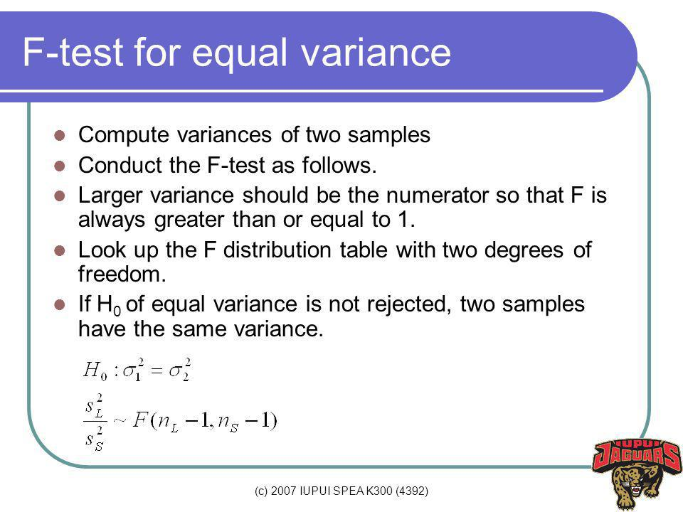 (c) 2007 IUPUI SPEA K300 (4392) F-test for equal variance Compute variances of two samples Conduct the F-test as follows. Larger variance should be th