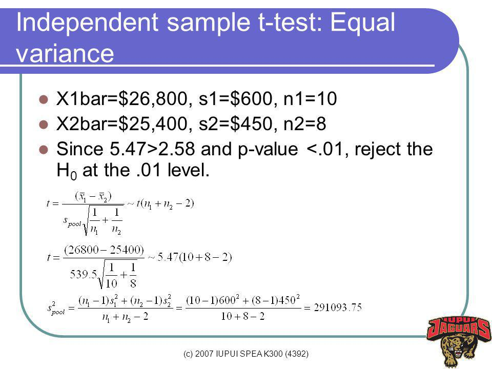 (c) 2007 IUPUI SPEA K300 (4392) Independent sample t-test: Equal variance X1bar=$26,800, s1=$600, n1=10 X2bar=$25,400, s2=$450, n2=8 Since 5.47>2.58 and p-value <.01, reject the H 0 at the.01 level.