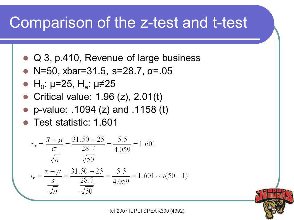 (c) 2007 IUPUI SPEA K300 (4392) Comparison of the z-test and t-test Q 3, p.410, Revenue of large business N=50, xbar=31.5, s=28.7, α=.05 H 0 : µ=25, H