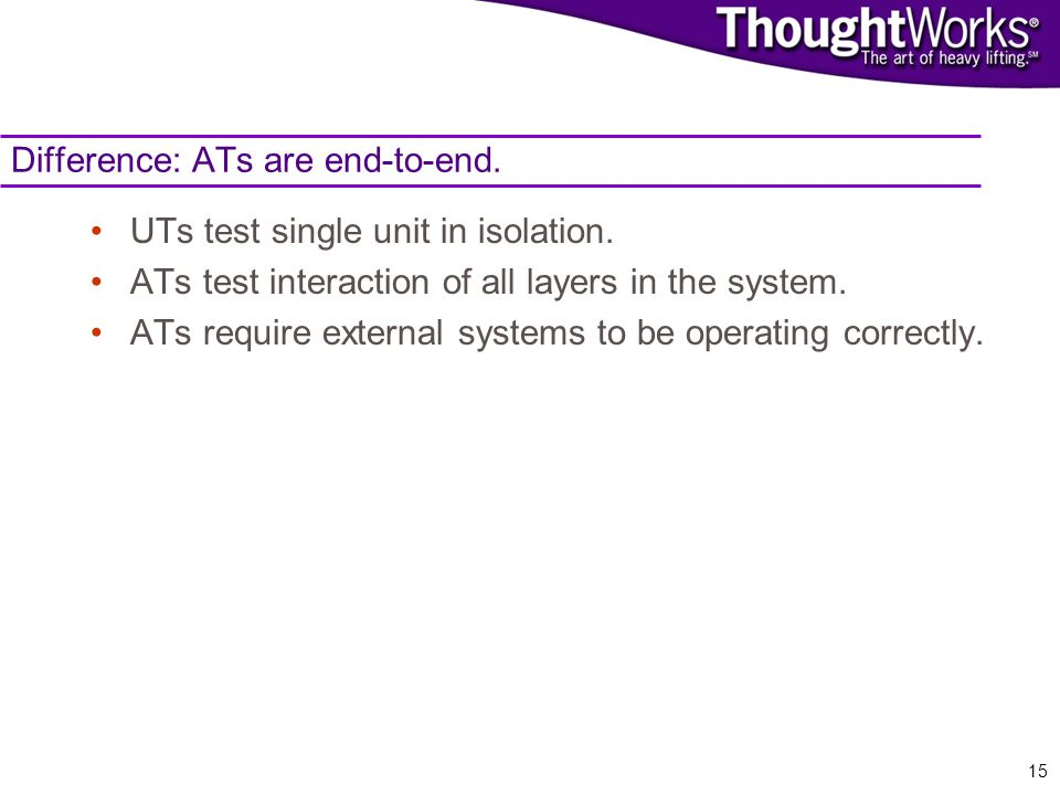 15 Difference: ATs are end-to-end. UTs test single unit in isolation.