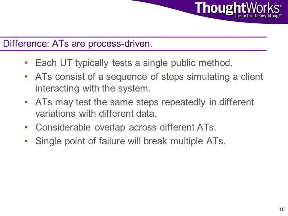 16 Difference: ATs are process-driven. Each UT typically tests a single public method.