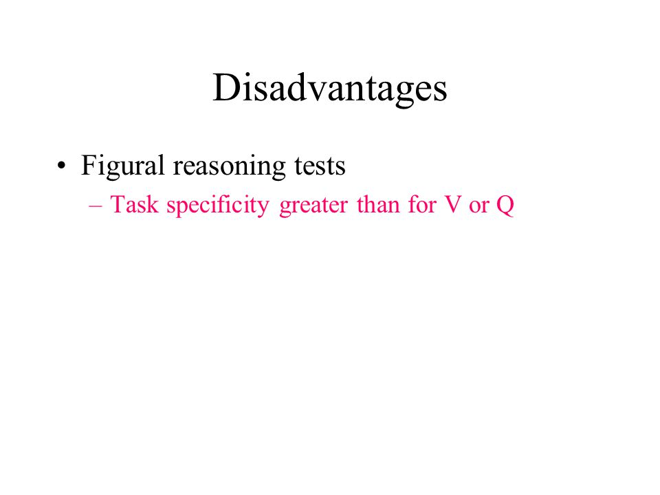 Disadvantages Figural reasoning tests –Task specificity greater than for V or Q