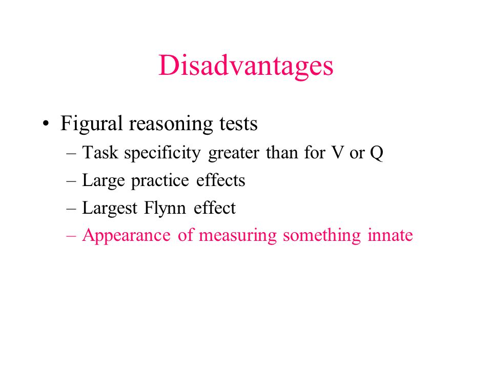Disadvantages Figural reasoning tests –Task specificity greater than for V or Q –Large practice effects –Largest Flynn effect –Appearance of measuring