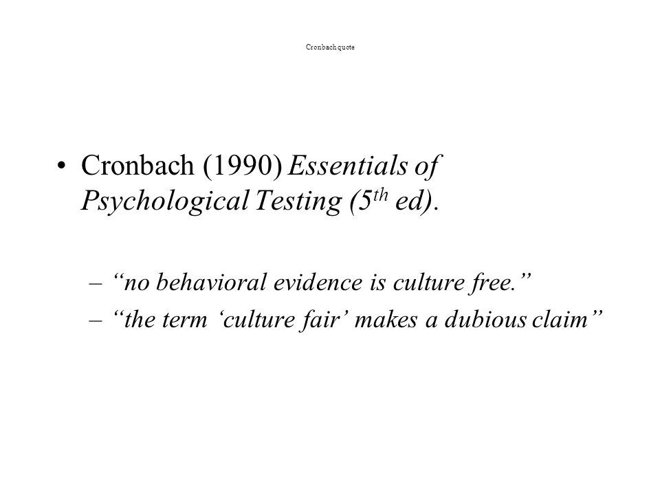 Cronbach quote Cronbach (1990) Essentials of Psychological Testing (5 th ed). –no behavioral evidence is culture free. –the term culture fair makes a