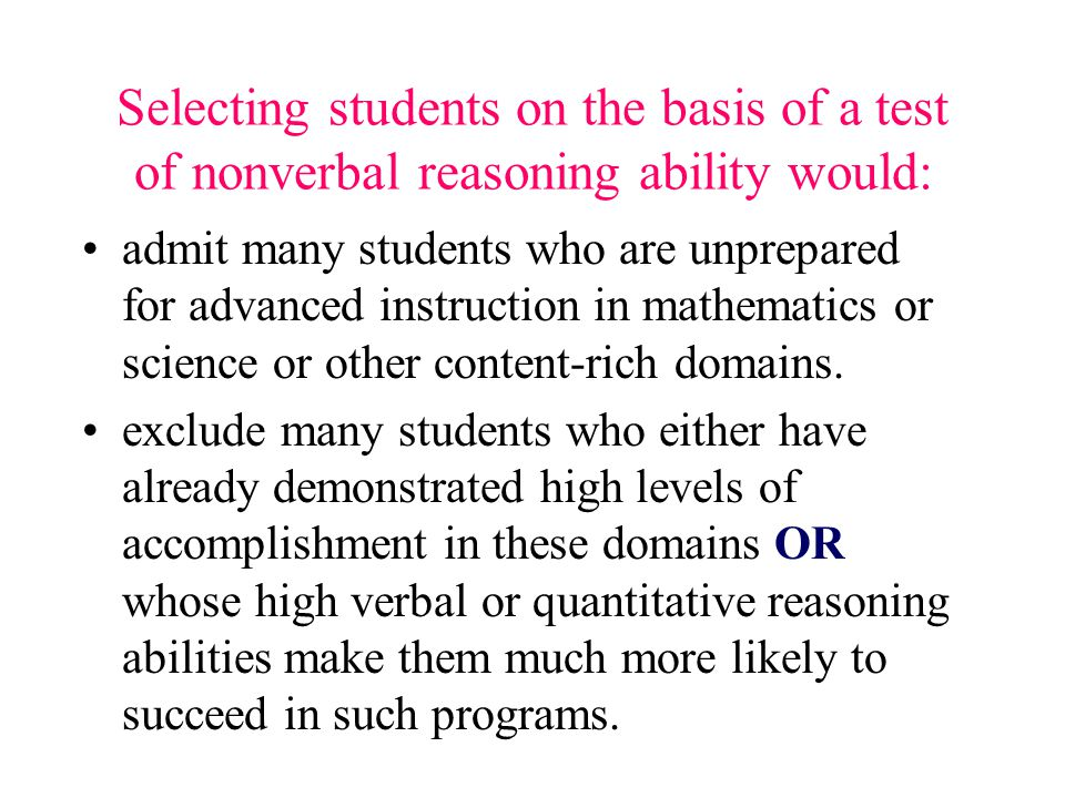 Selecting students on the basis of a test of nonverbal reasoning ability would: admit many students who are unprepared for advanced instruction in mathematics or science or other content-rich domains.