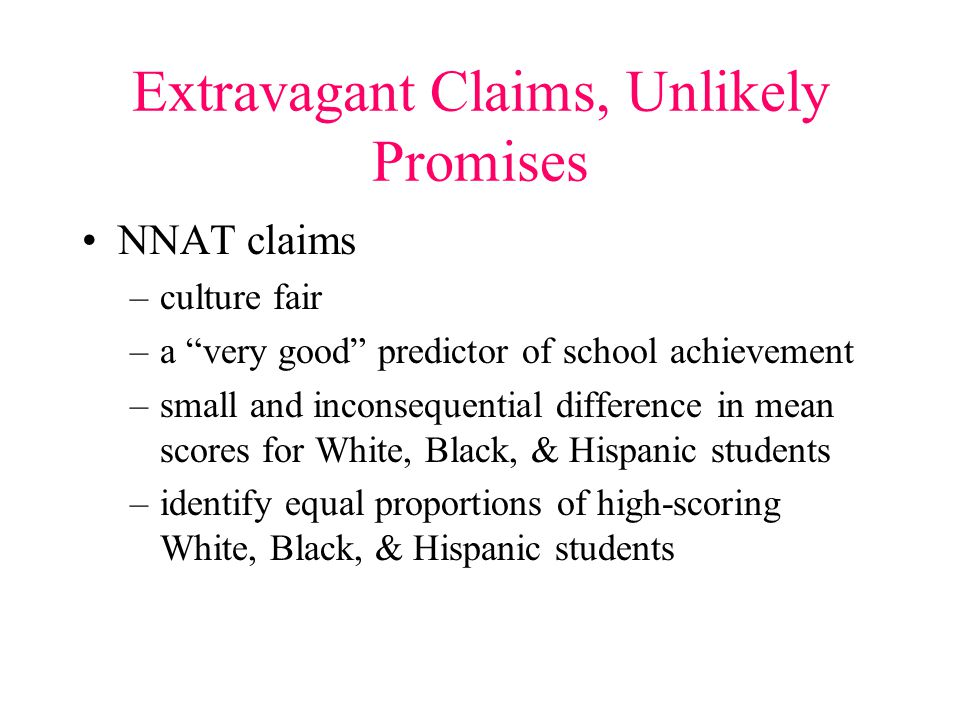 Extravagant Claims, Unlikely Promises NNAT claims –culture fair –a very good predictor of school achievement –small and inconsequential difference in mean scores for White, Black, & Hispanic students –identify equal proportions of high-scoring White, Black, & Hispanic students