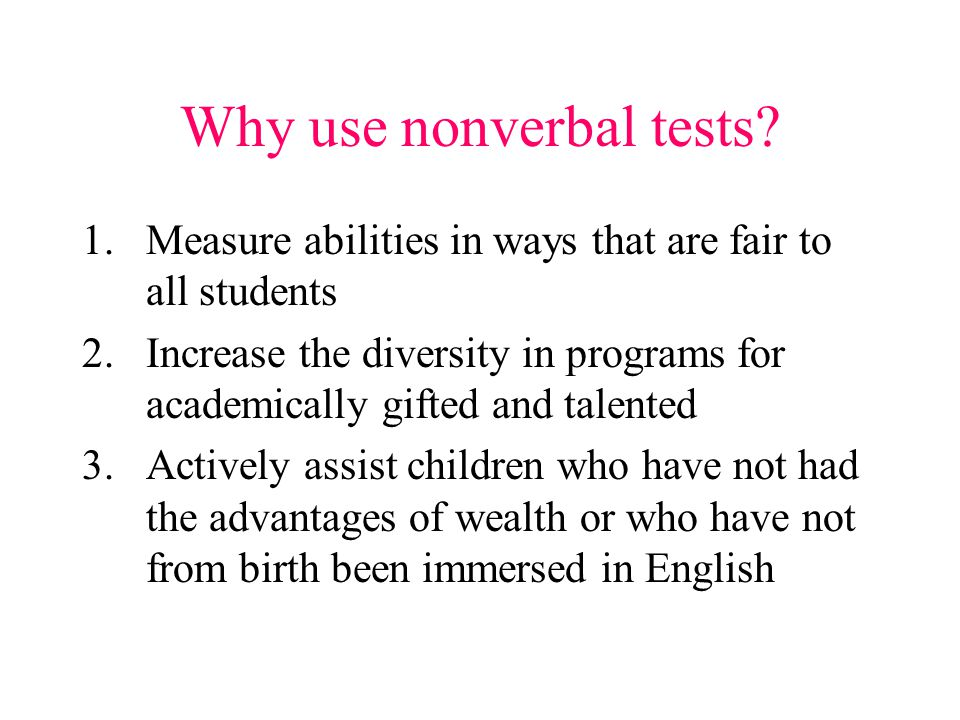 Why use nonverbal tests? 1.Measure abilities in ways that are fair to all students 2.Increase the diversity in programs for academically gifted and ta