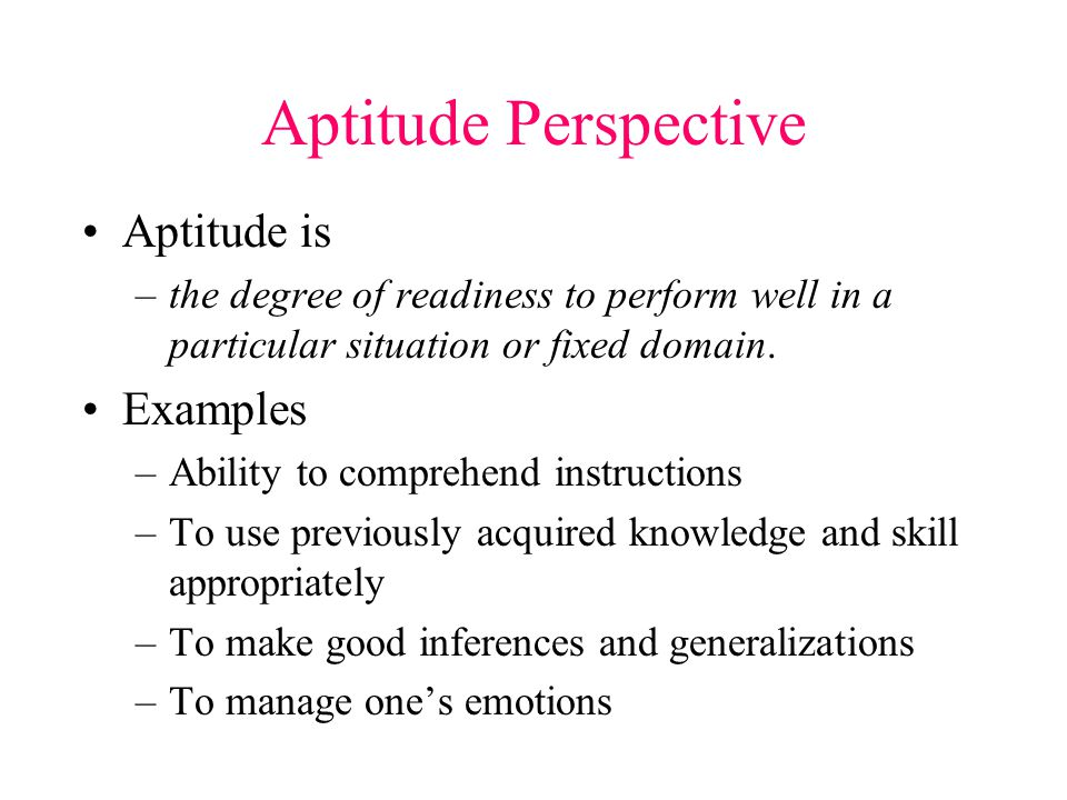 Aptitude Perspective Aptitude is –the degree of readiness to perform well in a particular situation or fixed domain.