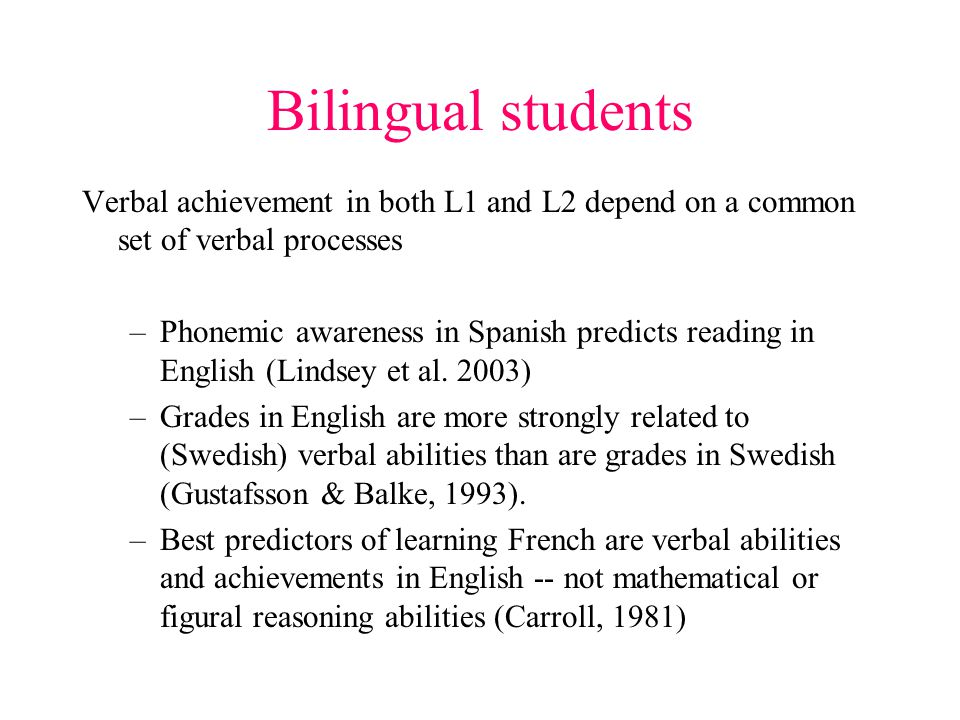 Bilingual students Verbal achievement in both L1 and L2 depend on a common set of verbal processes –Phonemic awareness in Spanish predicts reading in English (Lindsey et al.