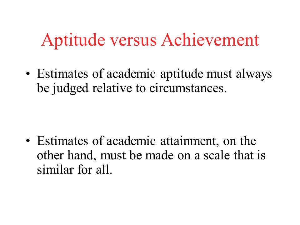 Aptitude versus Achievement Estimates of academic aptitude must always be judged relative to circumstances. Estimates of academic attainment, on the o