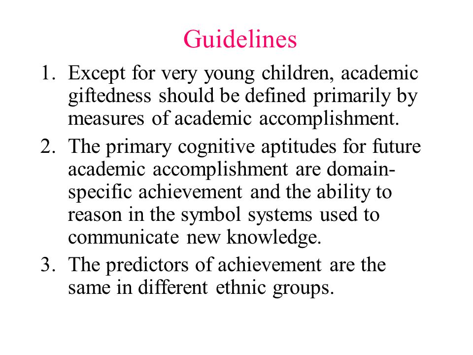 Guidelines 1.Except for very young children, academic giftedness should be defined primarily by measures of academic accomplishment.
