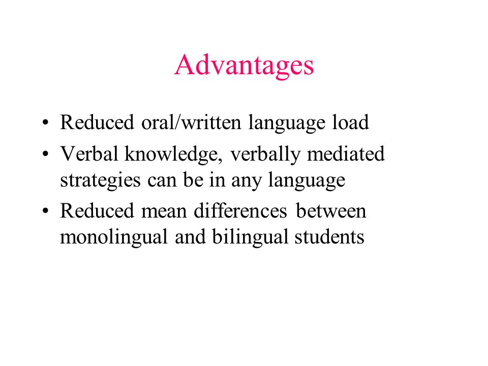 Advantages Reduced oral/written language load Verbal knowledge, verbally mediated strategies can be in any language Reduced mean differences between monolingual and bilingual students