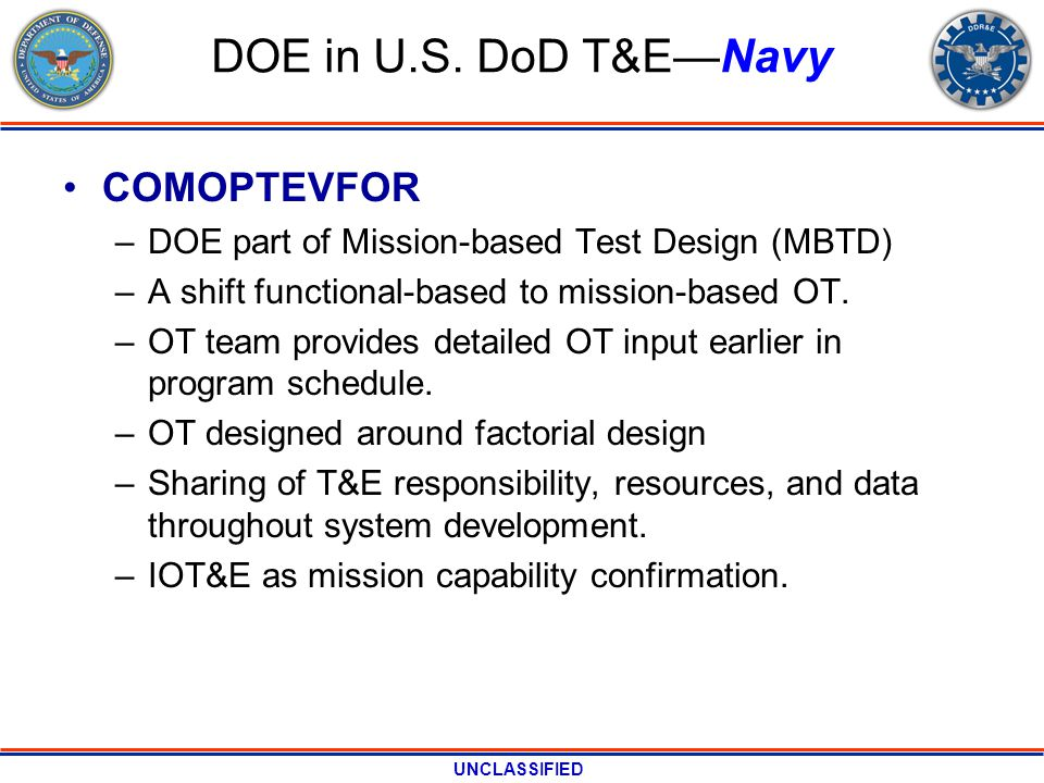 UNCLASSIFIED DOE in U.S. DoD T&ENavy COMOPTEVFOR –DOE part of Mission-based Test Design (MBTD) –A shift functional-based to mission-based OT. –OT team