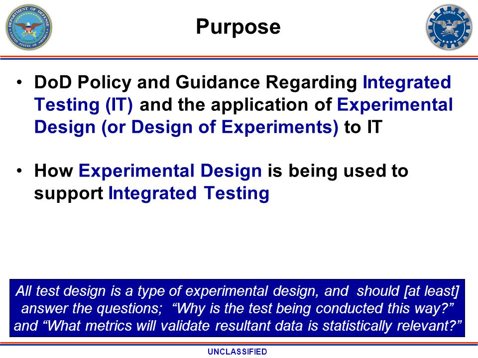 UNCLASSIFIED Purpose DoD Policy and Guidance Regarding Integrated Testing (IT) and the application of Experimental Design (or Design of Experiments) to IT How Experimental Design is being used to support Integrated Testing All test design is a type of experimental design, and should [at least] answer the questions; Why is the test being conducted this way.