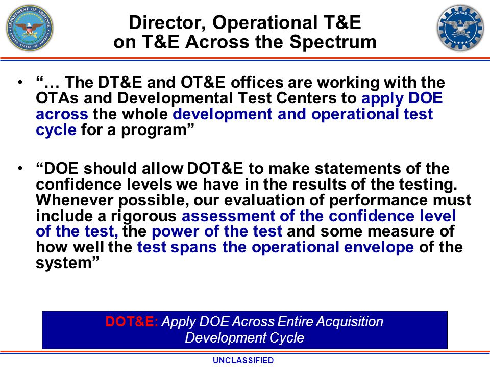UNCLASSIFIED Director, Operational T&E on T&E Across the Spectrum … The DT&E and OT&E offices are working with the OTAs and Developmental Test Centers to apply DOE across the whole development and operational test cycle for a program DOE should allow DOT&E to make statements of the confidence levels we have in the results of the testing.