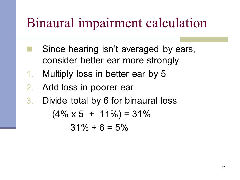 Binaural impairment calculation Since hearing isnt averaged by ears, consider better ear more strongly 1. Multiply loss in better ear by 5 2. Add loss