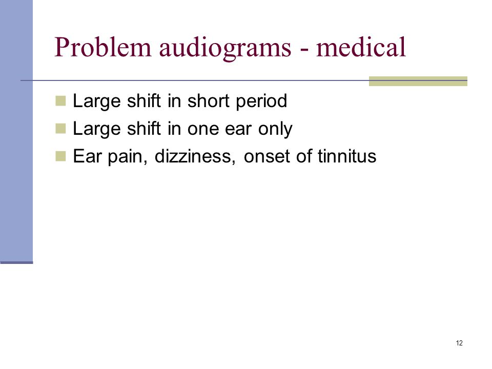 12 Problem audiograms - medical Large shift in short period Large shift in one ear only Ear pain, dizziness, onset of tinnitus