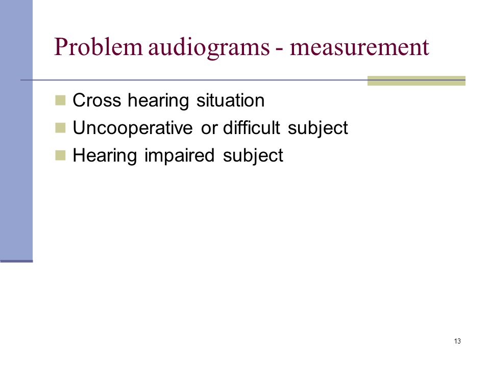 13 Problem audiograms - measurement Cross hearing situation Uncooperative or difficult subject Hearing impaired subject