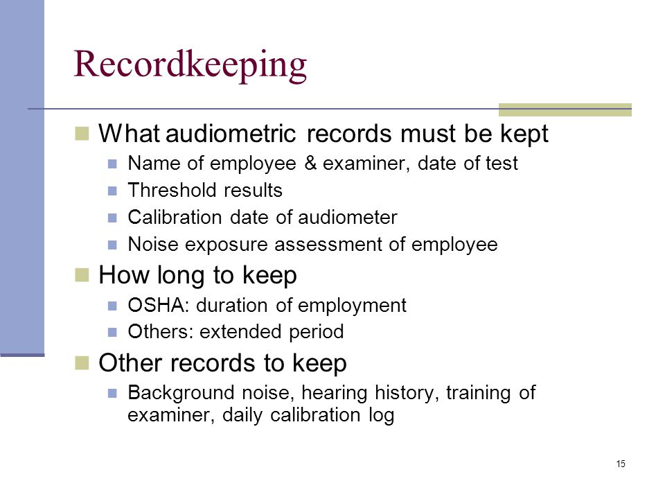 15 Recordkeeping What audiometric records must be kept Name of employee & examiner, date of test Threshold results Calibration date of audiometer Nois