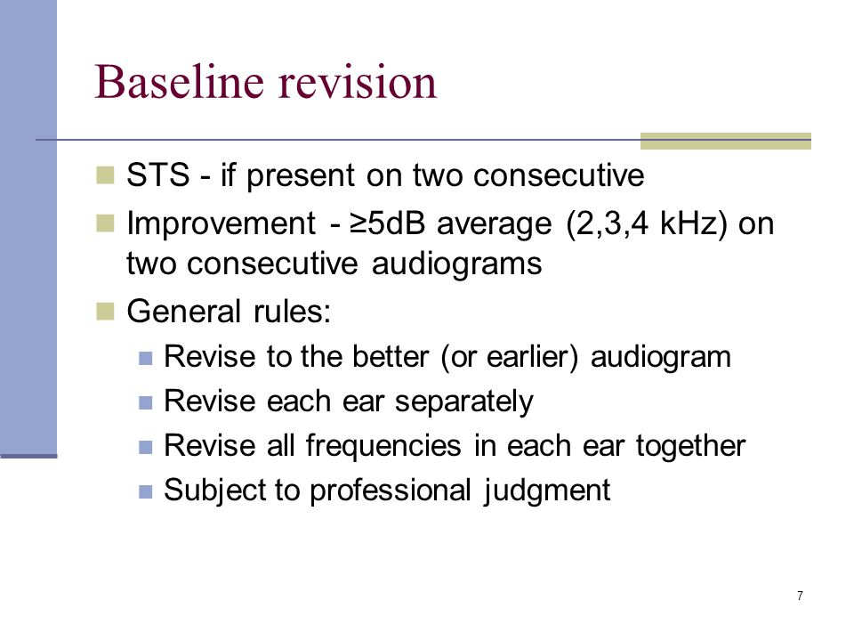 7 Baseline revision STS - if present on two consecutive Improvement - 5dB average (2,3,4 kHz) on two consecutive audiograms General rules: Revise to t