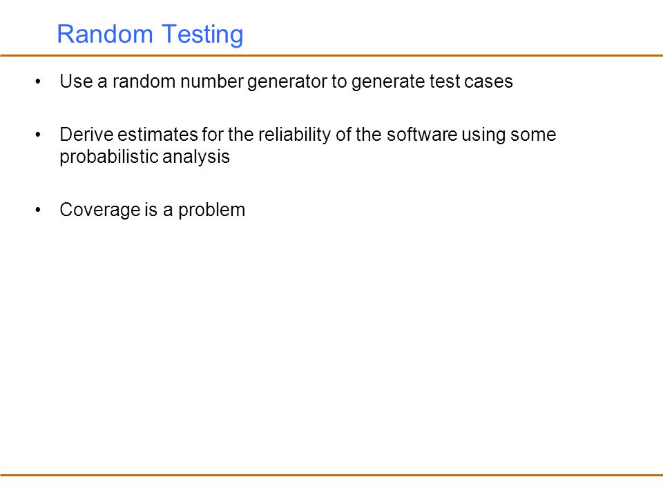 Generating Test Cases Randomly If we pick test cases randomly it is unlikely that we will pick a case where x and y have the same value If x and y can take 2 32 different values, there are 2 64 possible test cases.