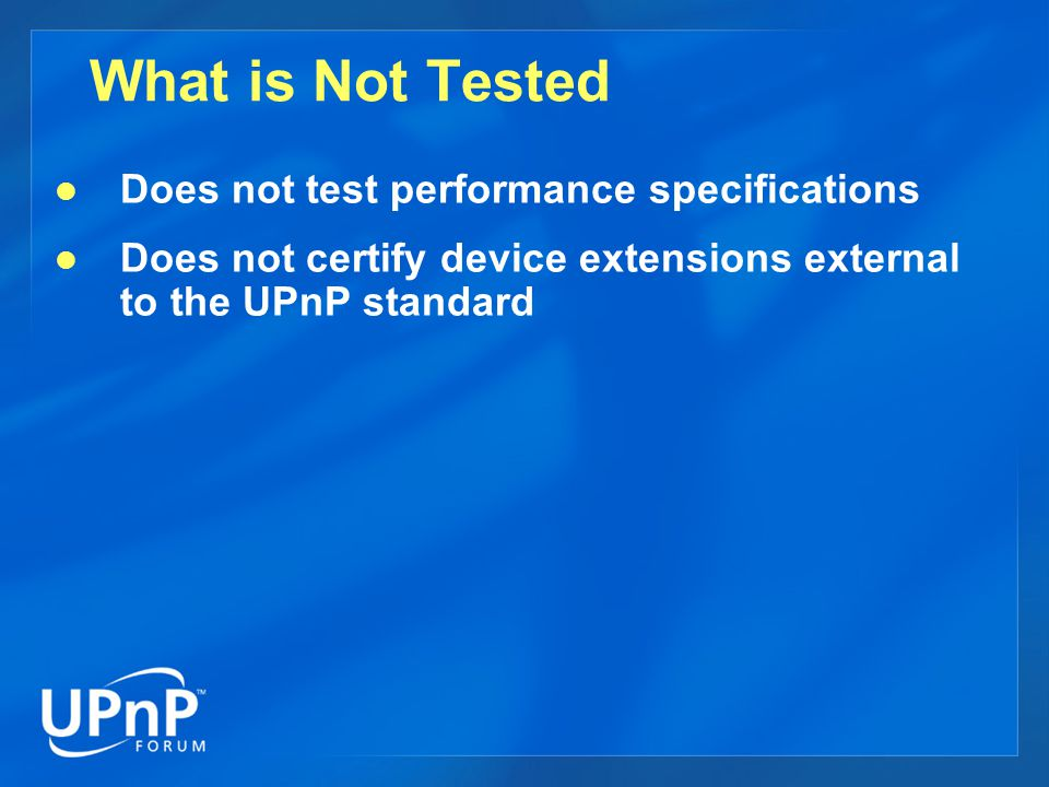What is Not Tested Does not test performance specifications Does not certify device extensions external to the UPnP standard