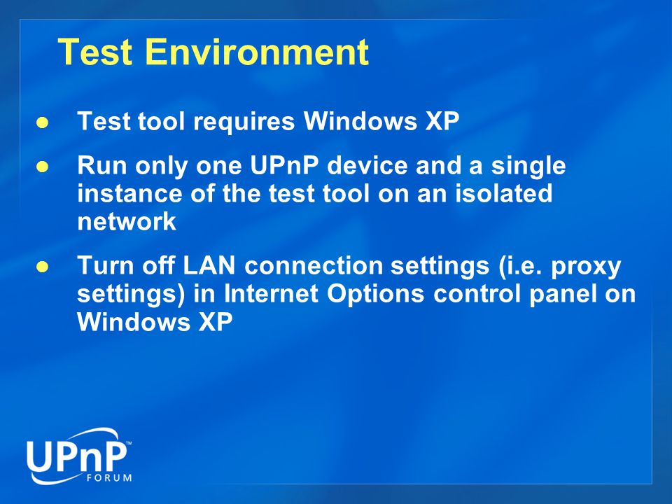 Test Environment Test tool requires Windows XP Run only one UPnP device and a single instance of the test tool on an isolated network Turn off LAN connection settings (i.e.