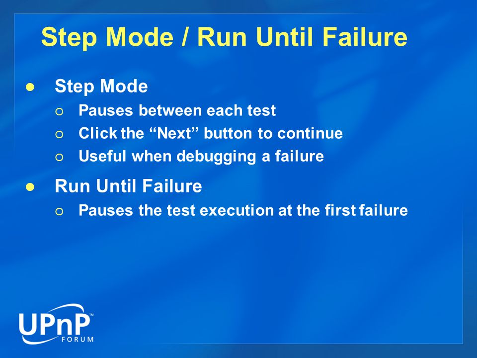 Step Mode / Run Until Failure Step Mode Pauses between each test Click the Next button to continue Useful when debugging a failure Run Until Failure Pauses the test execution at the first failure