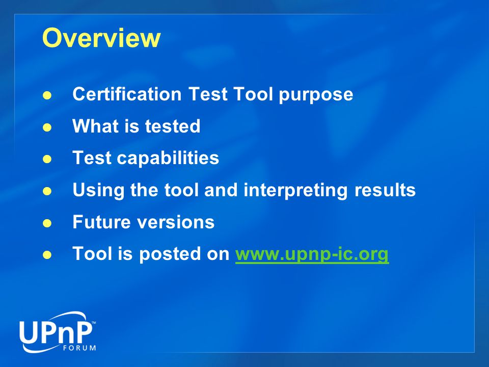 Purpose of Cert Tool Drive the certification of UPnP devices Execute device independent syntax tests against the UPnP v1 standard Support device dependent syntax and semantic testing