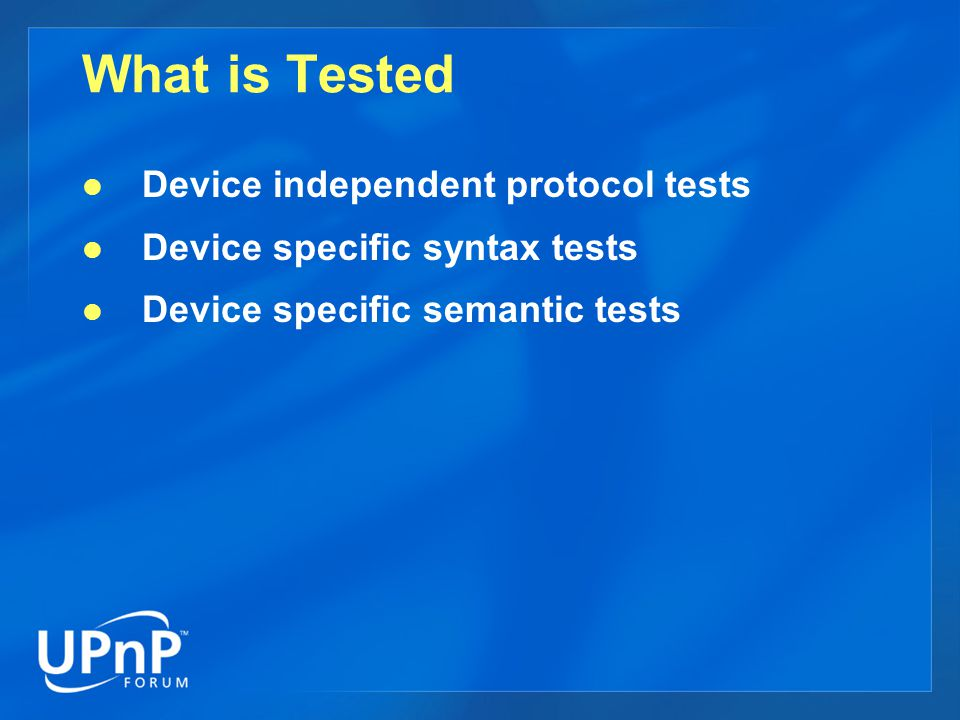 Protocol Tests Validates SSDP and HTTP packets and their sequence Tests the following stages: Addressing, Discovery, Description, and Eventing Protocol tests are executed regardless of device type