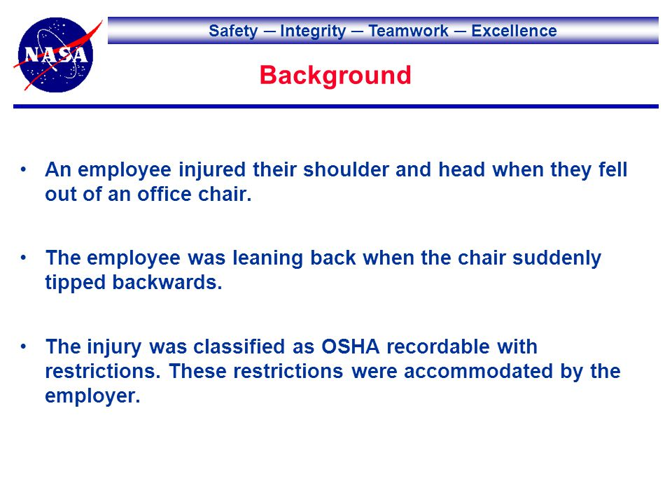 Safety Integrity Teamwork Excellence Background An employee injured their shoulder and head when they fell out of an office chair.