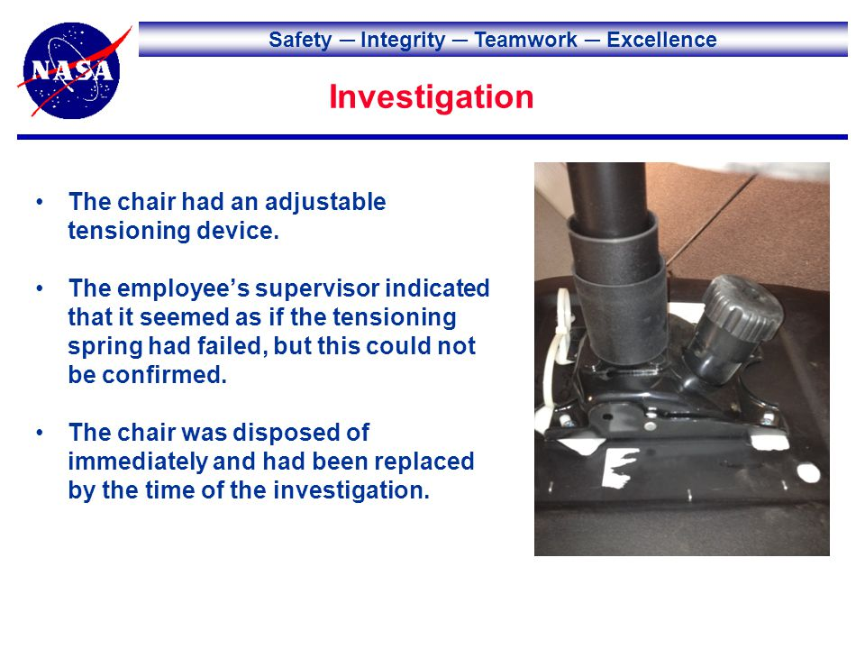Safety Integrity Teamwork Excellence Investigation The chair had an adjustable tensioning device. The employees supervisor indicated that it seemed as