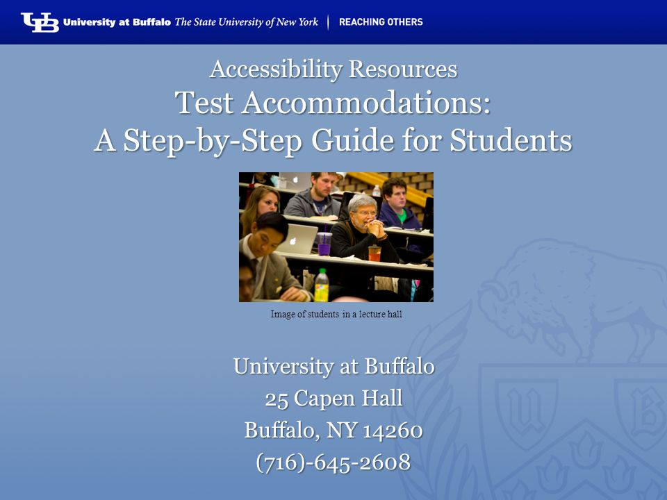 Accessibility Resources Test Accommodations: A Step-by-Step Guide for Students University at Buffalo 25 Capen Hall Buffalo, NY 14260 (716)-645-2608 Image of students in a lecture hall