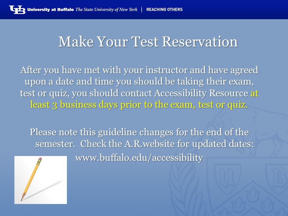 Make Your Test Reservation After you have met with your instructor and have agreed upon a date and time you should be taking their exam, test or quiz, you should contact Accessibility Resource at least 3 business days prior to the exam, test or quiz.