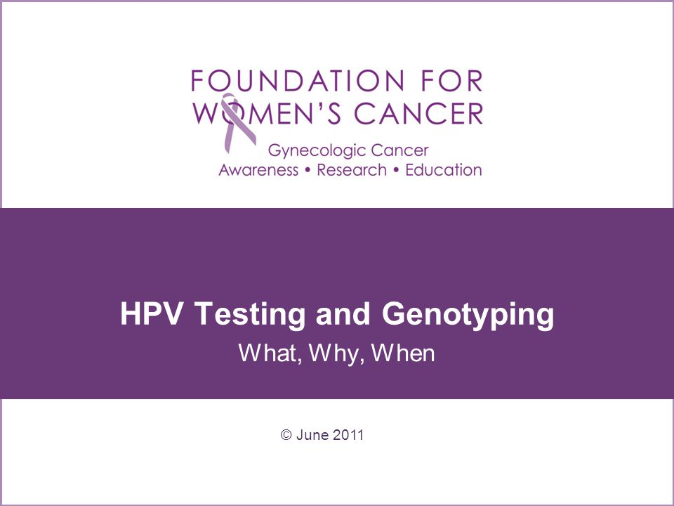 HPV Testing and Genotyping What, Why, When © June 2011