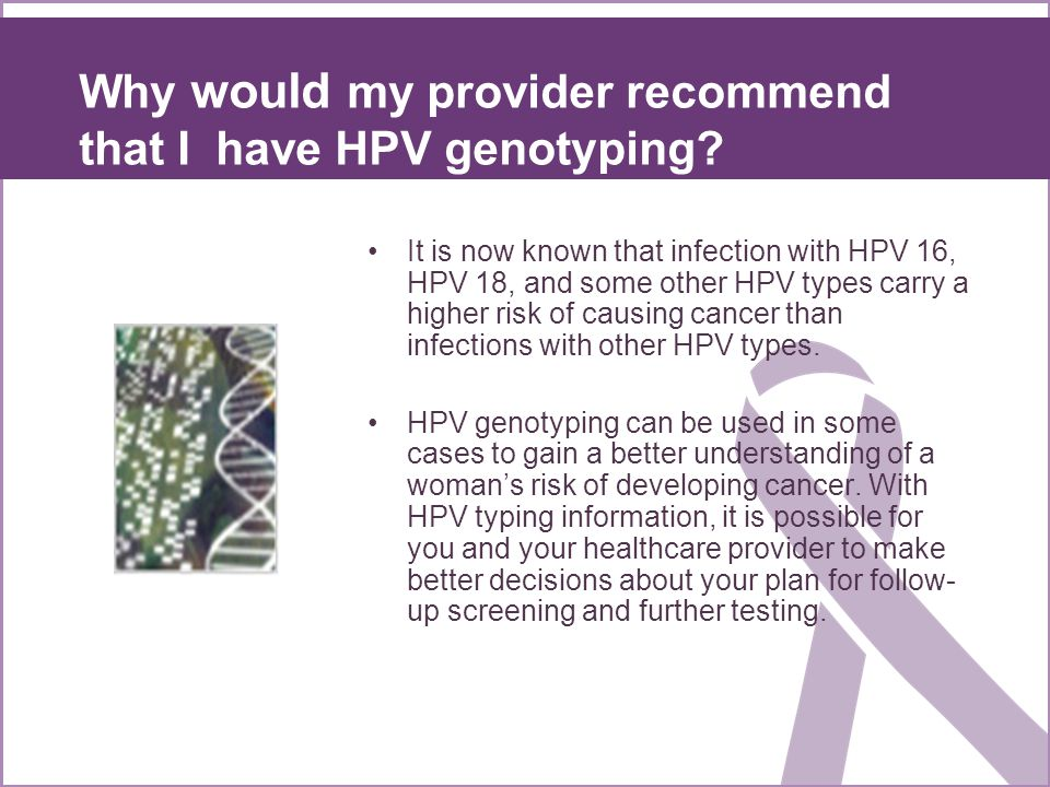 Why would my provider recommend that I have HPV genotyping? It is now known that infection with HPV 16, HPV 18, and some other HPV types carry a highe