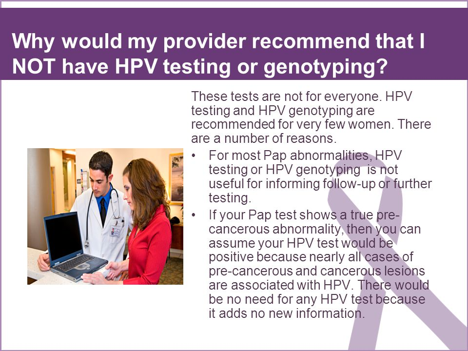 Why would my provider recommend that I NOT have HPV testing or genotyping? These tests are not for everyone. HPV testing and HPV genotyping are recomm