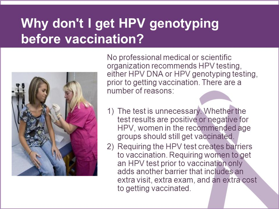 Why don't I get HPV genotyping before vaccination? No professional medical or scientific organization recommends HPV testing, either HPV DNA or HPV ge