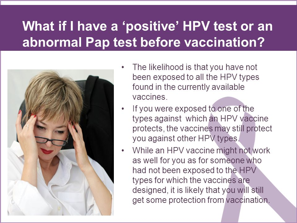 What if I have a positive HPV test or an abnormal Pap test before vaccination? The likelihood is that you have not been exposed to all the HPV types f