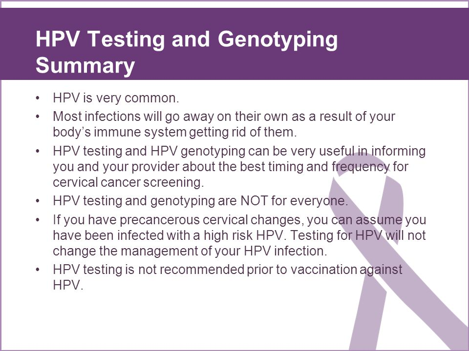 HPV Testing and Genotyping Summary HPV is very common. Most infections will go away on their own as a result of your bodys immune system getting rid o