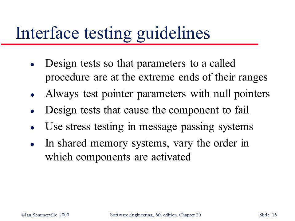 ©Ian Sommerville 2000 Software Engineering, 6th edition. Chapter 20 Slide 16 Interface testing guidelines l Design tests so that parameters to a calle