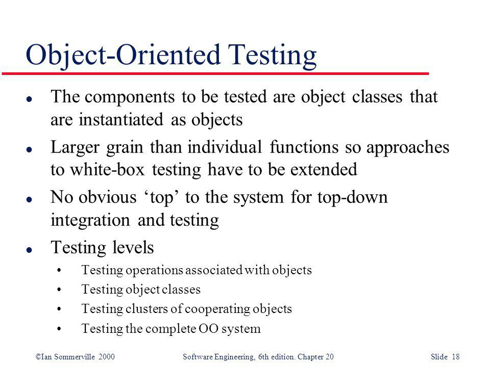 ©Ian Sommerville 2000 Software Engineering, 6th edition. Chapter 20 Slide 18 l The components to be tested are object classes that are instantiated as