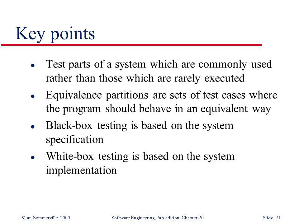 ©Ian Sommerville 2000 Software Engineering, 6th edition. Chapter 20 Slide 21 Key points l Test parts of a system which are commonly used rather than t