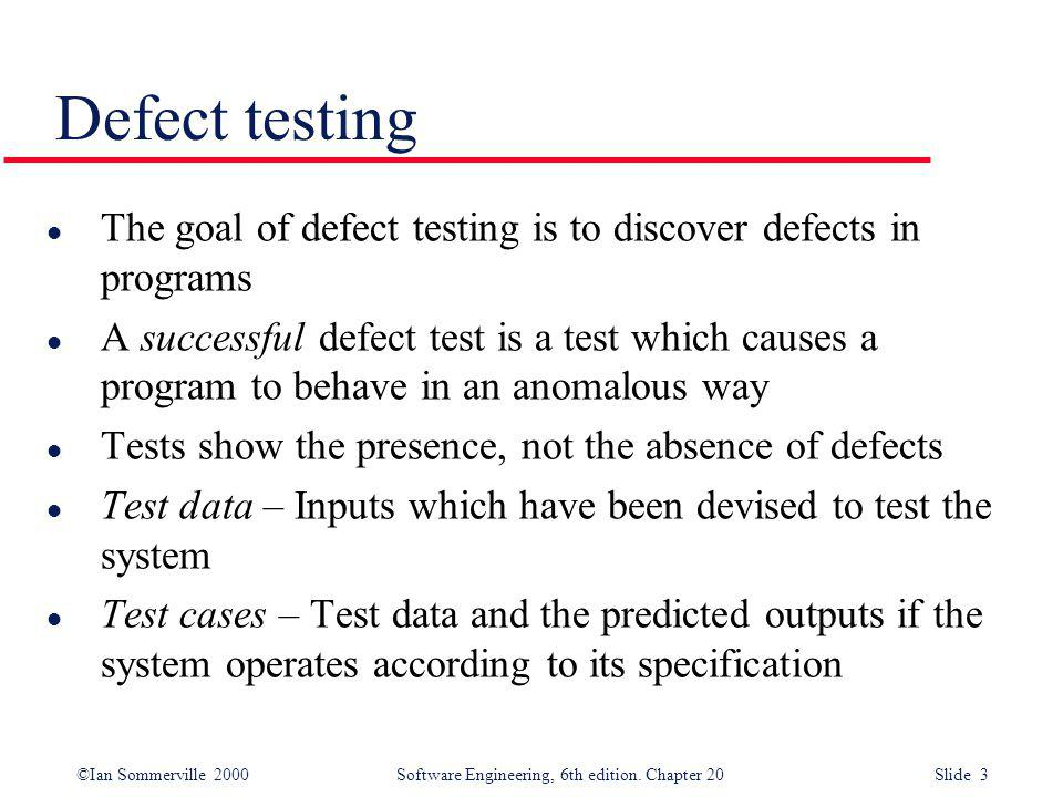 ©Ian Sommerville 2000 Software Engineering, 6th edition. Chapter 20 Slide 3 Defect testing l The goal of defect testing is to discover defects in prog