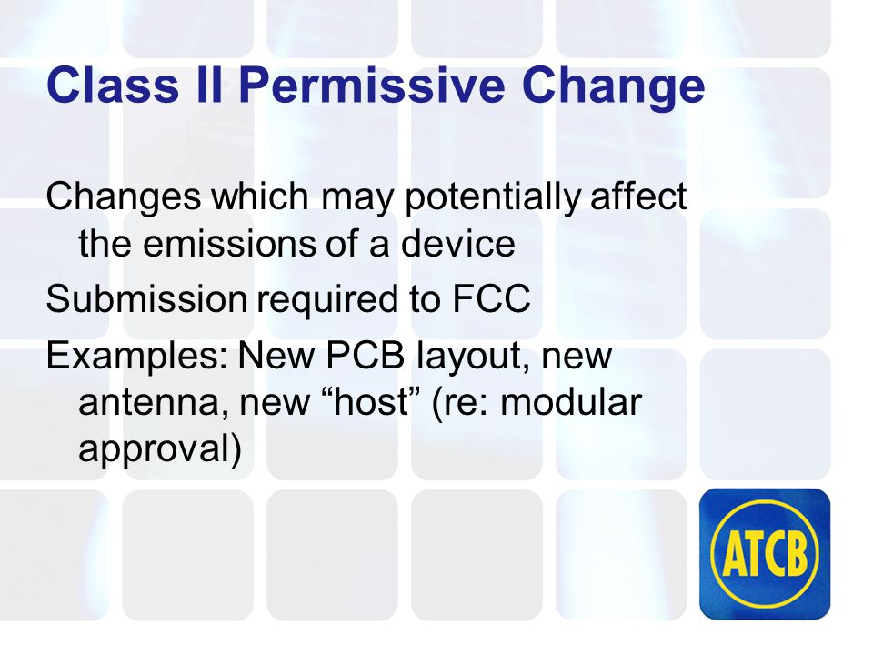 Class II Permissive Change Changes which may potentially affect the emissions of a device Submission required to FCC Examples: New PCB layout, new antenna, new host (re: modular approval)