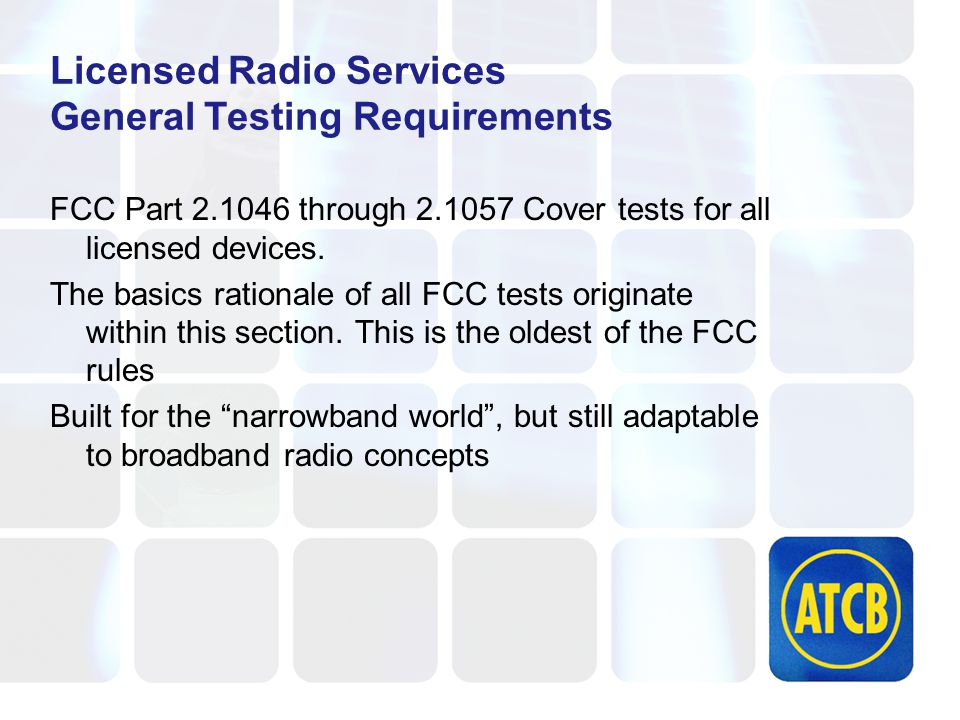 Licensed Radio Services General Testing Requirements FCC Part 2.1046 through 2.1057 Cover tests for all licensed devices.