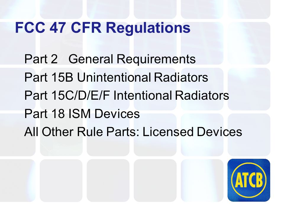 FCC 47 CFR Regulations Part 2 General Requirements Part 15B Unintentional Radiators Part 15C/D/E/F Intentional Radiators Part 18 ISM Devices All Other Rule Parts: Licensed Devices