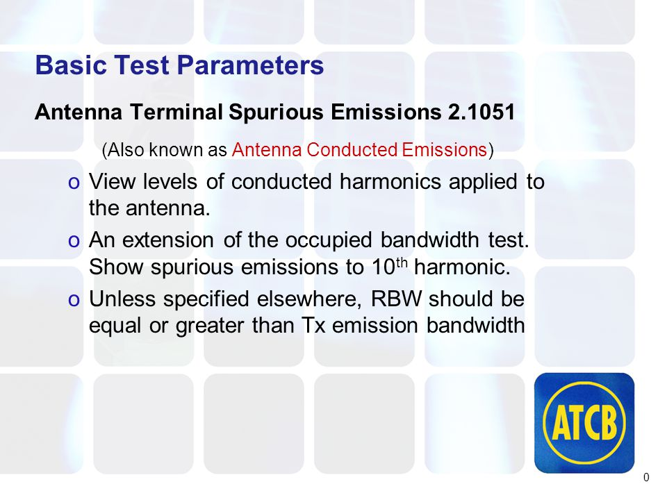 Basic Test Parameters Antenna Terminal Spurious Emissions 2.1051 (Also known as Antenna Conducted Emissions) oView levels of conducted harmonics applied to the antenna.