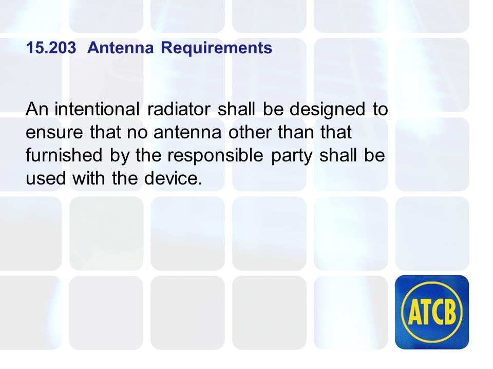 15.203 Antenna Requirements An intentional radiator shall be designed to ensure that no antenna other than that furnished by the responsible party shall be used with the device.