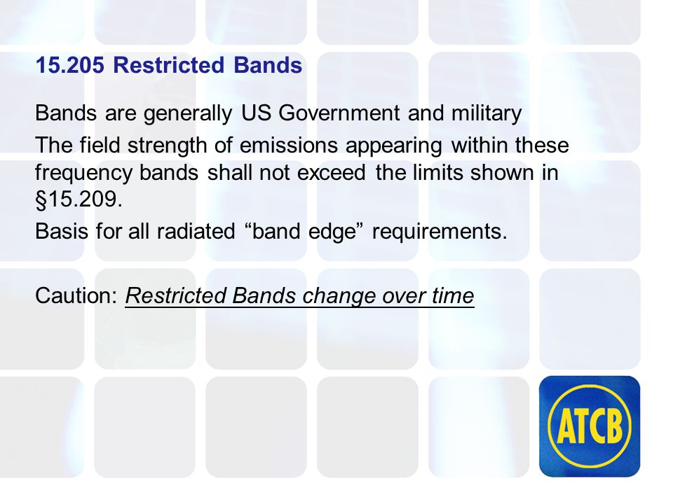 15.205 Restricted Bands Bands are generally US Government and military The field strength of emissions appearing within these frequency bands shall not exceed the limits shown in §15.209.